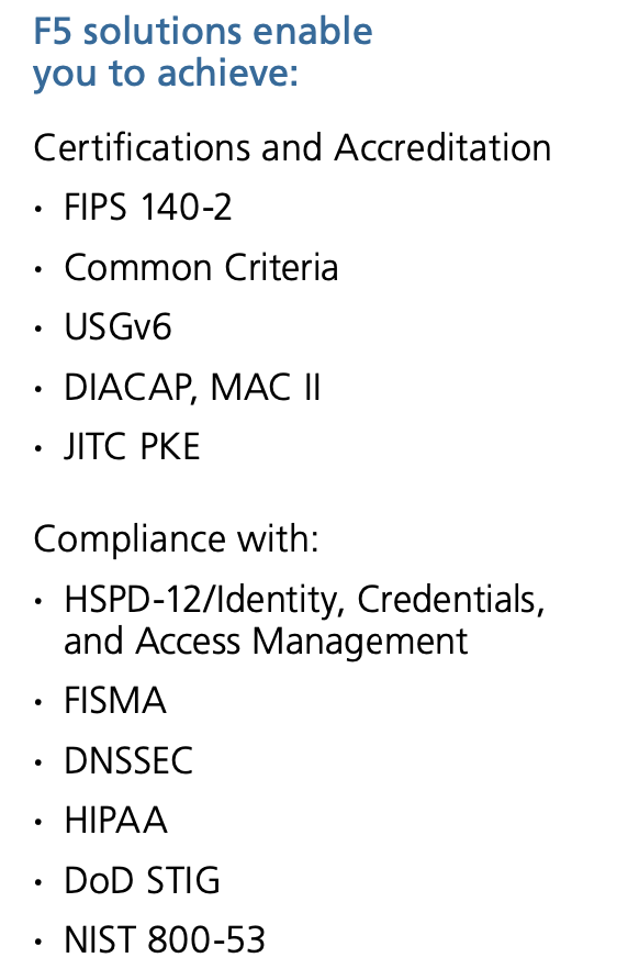 F5 solutions enable you to achieve: Certifications and Accreditation · FIPS 140-2 · Common Criteria · USGv6 · DIACAP, MAC II · JITC PKE Compliance with: · HSPD-12/Identity, Credentials, and Access Management · FISMA · DNSSEC · HIPAA · DoD STIG · NIST 800-53